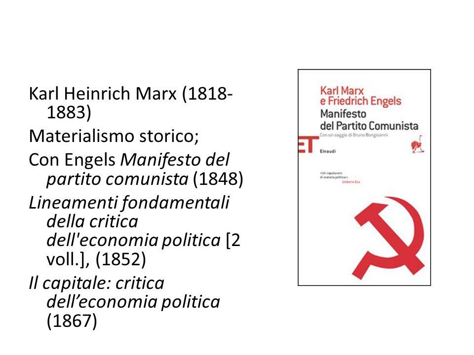 Karl Heinrich Marx (1818-1883) Materialismo storico; Con Engels Manifesto del partito comunista (1848) Lineamenti fondamentali della critica dell economia politica [2 voll.], (1852) Il capitale: critica dell'economia politica (1867)